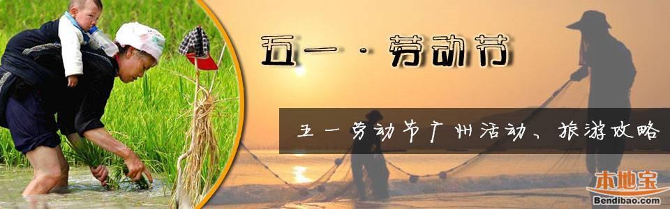 广州五一吃喝玩乐_广州五一活动_广州五一去哪儿玩_广州本地宝
