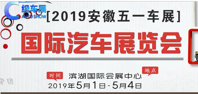 2019安徽合肥五一国际车展(时间 地点 门票)