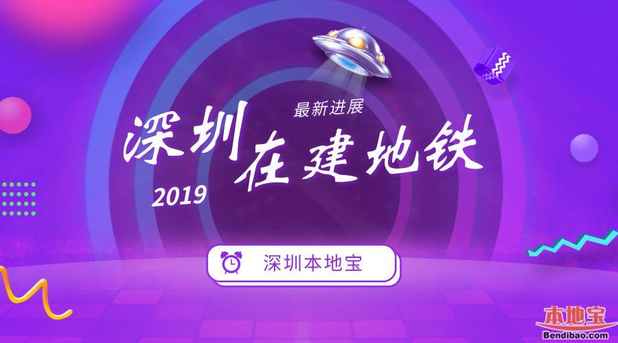 2019年深圳在建地铁最新进展汇总 两条线路年底通车